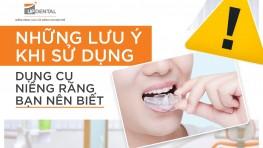 Những lưu ý khi sử dụng dụng cụ niềng răng bạn nên biết